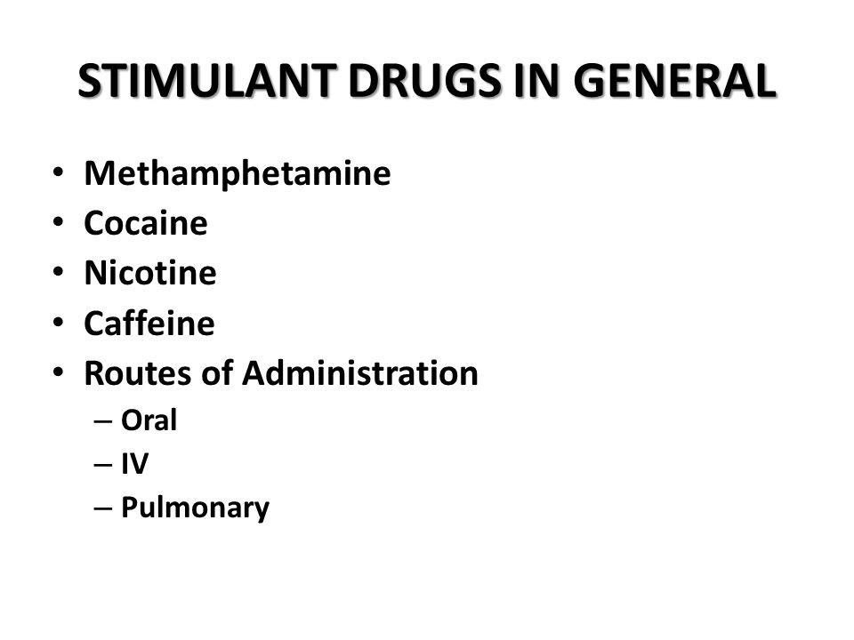 STIMULANT DRUGS IN GENERAL Methamphetamine Cocaine Nicotine Caffeine Routes of Administration – Oral – IV – Pulmonary