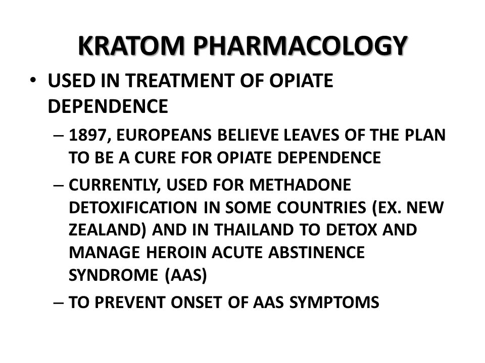 KRATOM PHARMACOLOGY USED IN TREATMENT OF OPIATE DEPENDENCE – 1897, EUROPEANS BELIEVE LEAVES OF THE PLAN TO BE A CURE FOR OPIATE DEPENDENCE – CURRENTLY, USED FOR METHADONE DETOXIFICATION IN SOME COUNTRIES (EX.