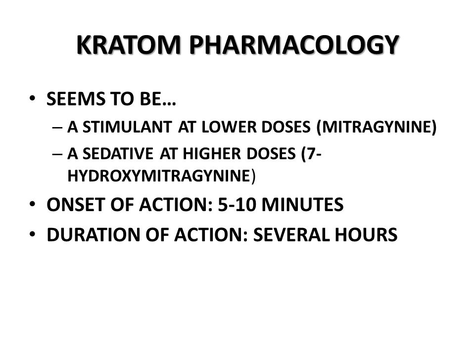KRATOM PHARMACOLOGY SEEMS TO BE… – A STIMULANT AT LOWER DOSES (MITRAGYNINE) – A SEDATIVE AT HIGHER DOSES (7- HYDROXYMITRAGYNINE) ONSET OF ACTION: 5-10 MINUTES DURATION OF ACTION: SEVERAL HOURS