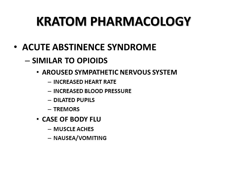 KRATOM PHARMACOLOGY ACUTE ABSTINENCE SYNDROME – SIMILAR TO OPIOIDS AROUSED SYMPATHETIC NERVOUS SYSTEM – INCREASED HEART RATE – INCREASED BLOOD PRESSURE – DILATED PUPILS – TREMORS CASE OF BODY FLU – MUSCLE ACHES – NAUSEA/VOMITING