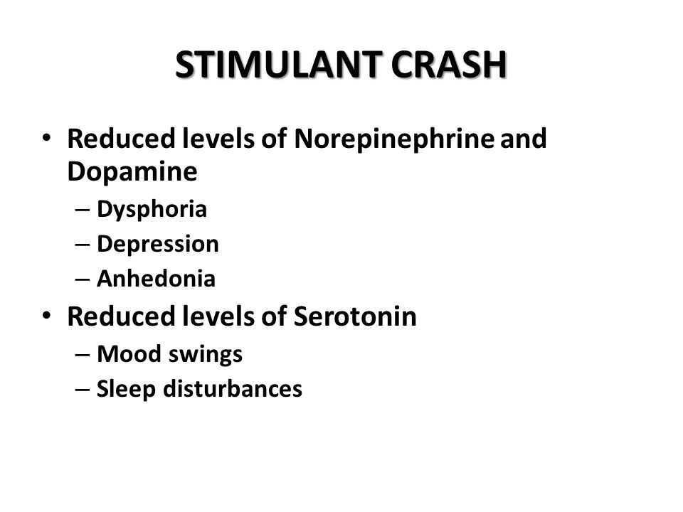 STIMULANT CRASH Reduced levels of Norepinephrine and Dopamine – Dysphoria – Depression – Anhedonia Reduced levels of Serotonin – Mood swings – Sleep disturbances