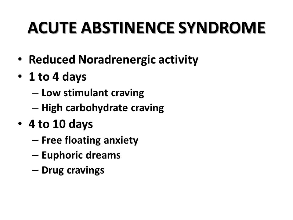 ACUTE ABSTINENCE SYNDROME Reduced Noradrenergic activity 1 to 4 days – Low stimulant craving – High carbohydrate craving 4 to 10 days – Free floating anxiety – Euphoric dreams – Drug cravings