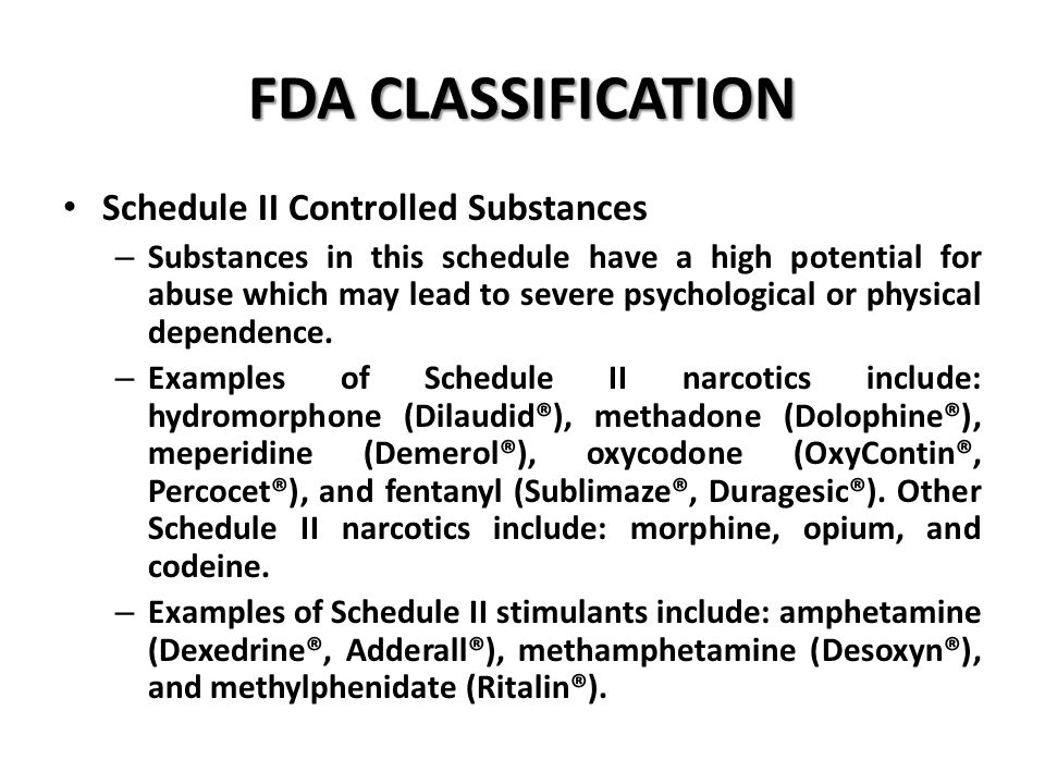 FDA CLASSIFICATION Schedule II Controlled Substances – Substances in this schedule have a high potential for abuse which may lead to severe psychological or physical dependence.