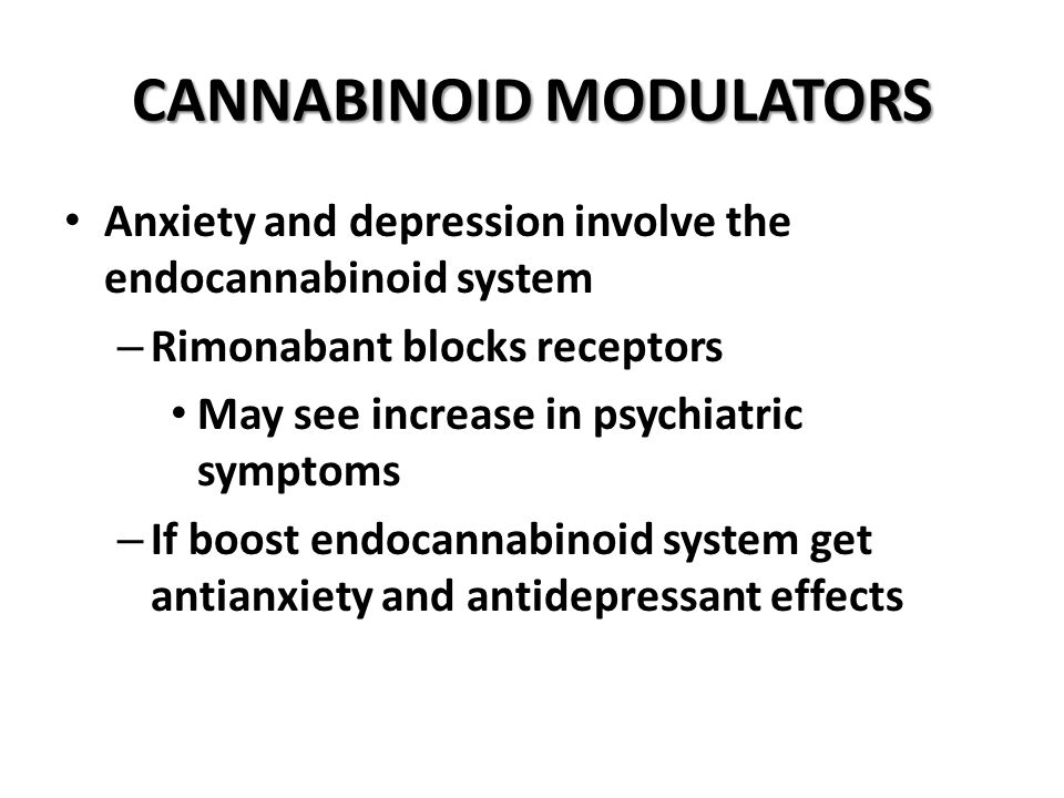 CANNABINOID MODULATORS Anxiety and depression involve the endocannabinoid system – Rimonabant blocks receptors May see increase in psychiatric symptoms – If boost endocannabinoid system get antianxiety and antidepressant effects