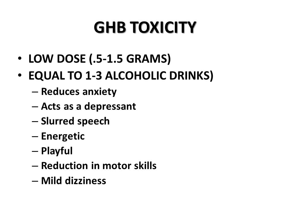 GHB TOXICITY LOW DOSE (.5-1.5 GRAMS) EQUAL TO 1-3 ALCOHOLIC DRINKS) – Reduces anxiety – Acts as a depressant – Slurred speech – Energetic – Playful – Reduction in motor skills – Mild dizziness