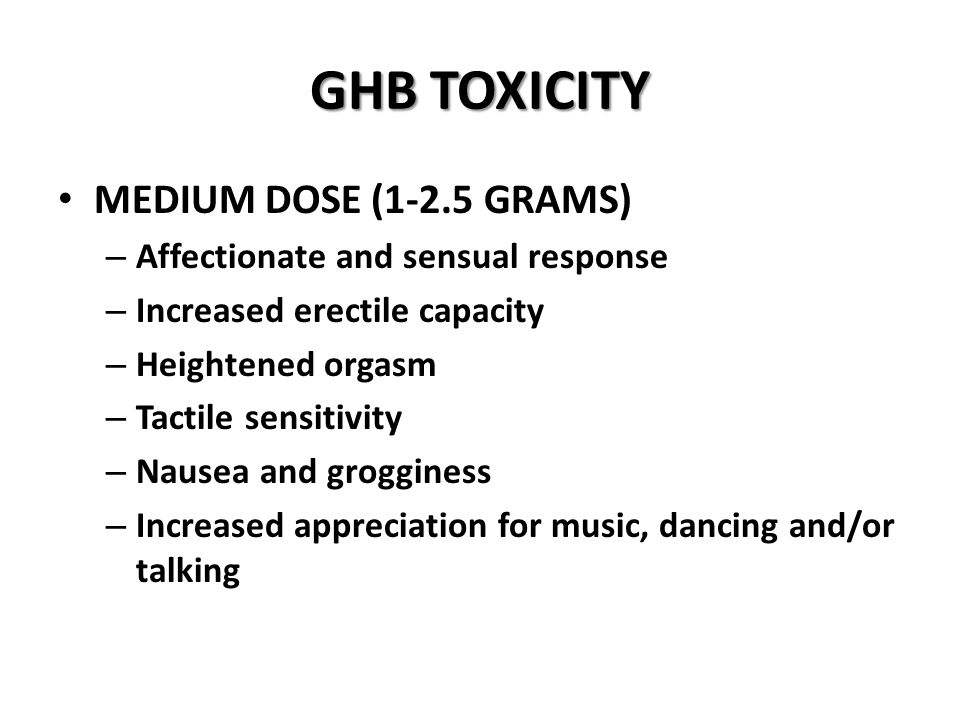 GHB TOXICITY MEDIUM DOSE (1-2.5 GRAMS) – Affectionate and sensual response – Increased erectile capacity – Heightened orgasm – Tactile sensitivity – Nausea and grogginess – Increased appreciation for music, dancing and/or talking
