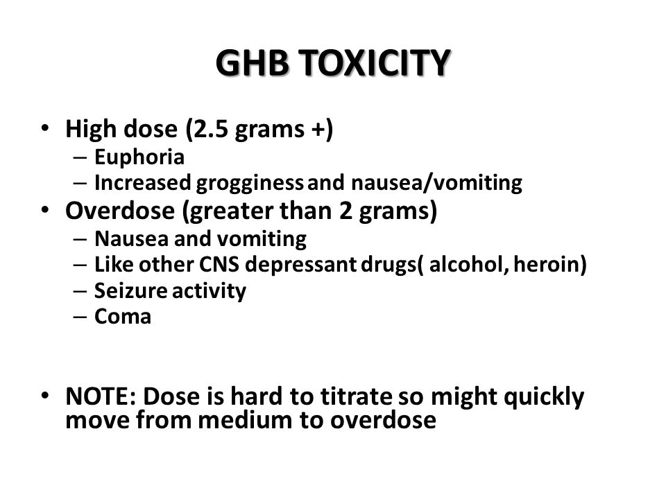 GHBTOXICITY GHB TOXICITY High dose (2.5 grams +) – Euphoria – Increased grogginess and nausea/vomiting Overdose (greater than 2 grams) – Nausea and vomiting – Like other CNS depressant drugs( alcohol, heroin) – Seizure activity – Coma NOTE: Dose is hard to titrate so might quickly move from medium to overdose