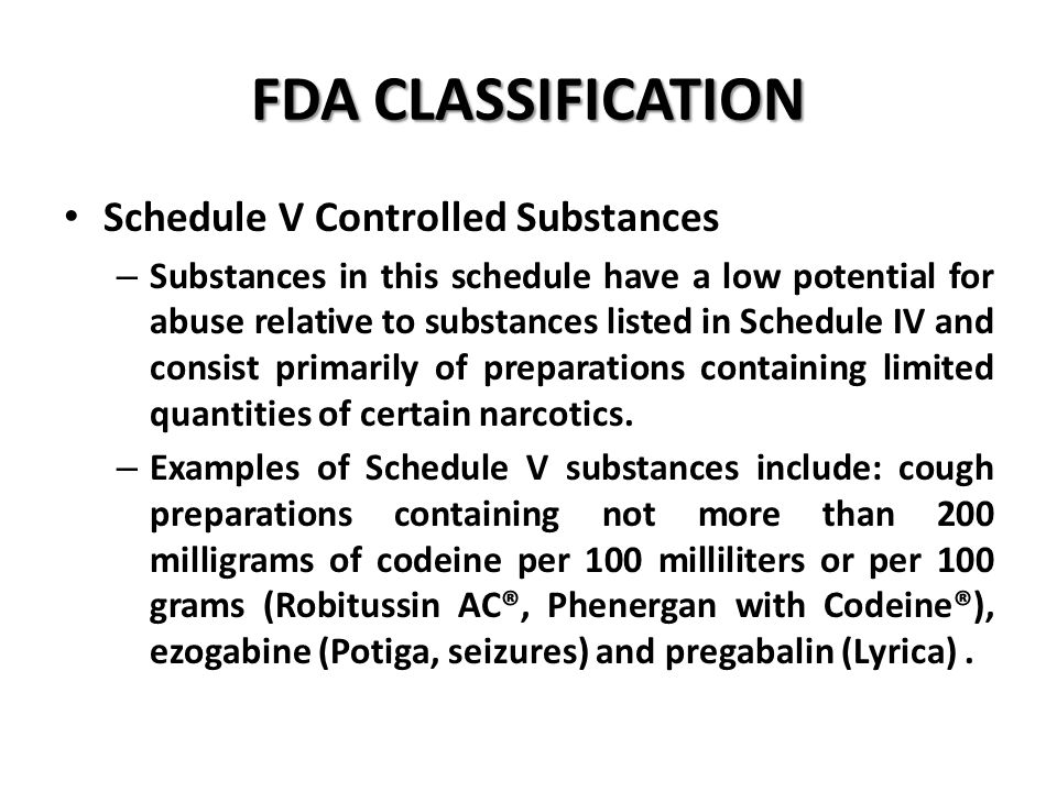 FDA CLASSIFICATION Schedule V Controlled Substances – Substances in this schedule have a low potential for abuse relative to substances listed in Schedule IV and consist primarily of preparations containing limited quantities of certain narcotics.