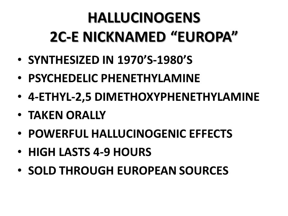 HALLUCINOGENS 2C-E NICKNAMED EUROPA SYNTHESIZED IN 1970'S-1980'S PSYCHEDELIC PHENETHYLAMINE 4-ETHYL-2,5 DIMETHOXYPHENETHYLAMINE TAKEN ORALLY POWERFUL HALLUCINOGENIC EFFECTS HIGH LASTS 4-9 HOURS SOLD THROUGH EUROPEAN SOURCES