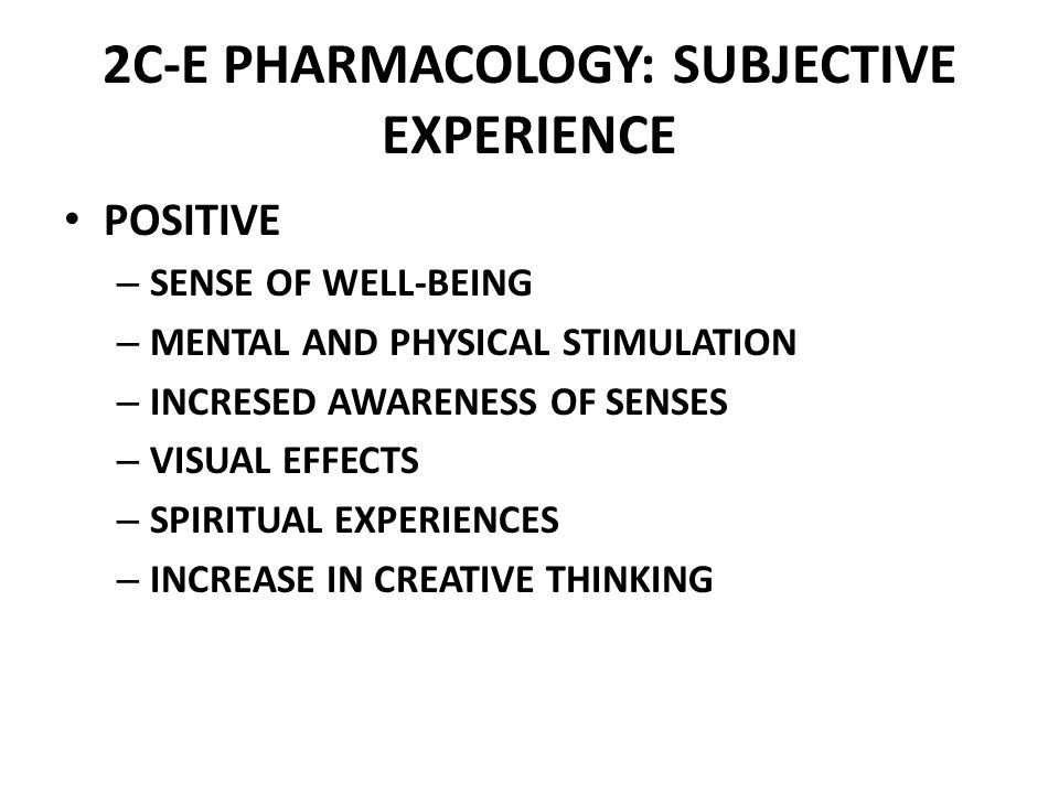 2C-E PHARMACOLOGY: SUBJECTIVE EXPERIENCE POSITIVE – SENSE OF WELL-BEING – MENTAL AND PHYSICAL STIMULATION – INCRESED AWARENESS OF SENSES – VISUAL EFFECTS – SPIRITUAL EXPERIENCES – INCREASE IN CREATIVE THINKING