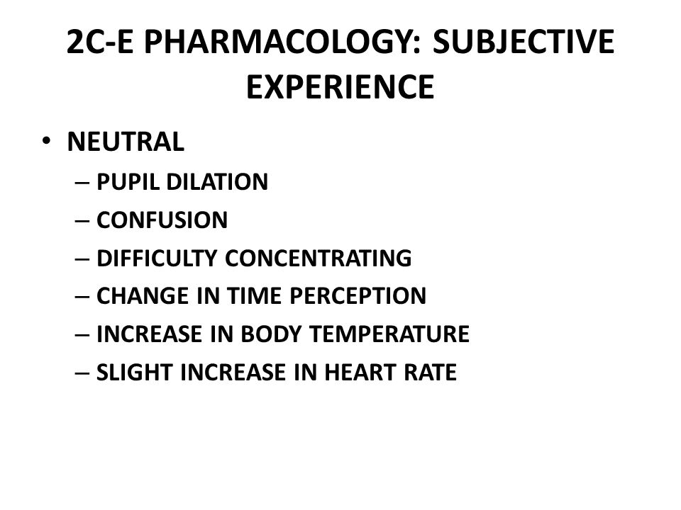 2C-E PHARMACOLOGY: SUBJECTIVE EXPERIENCE NEUTRAL – PUPIL DILATION – CONFUSION – DIFFICULTY CONCENTRATING – CHANGE IN TIME PERCEPTION – INCREASE IN BODY TEMPERATURE – SLIGHT INCREASE IN HEART RATE
