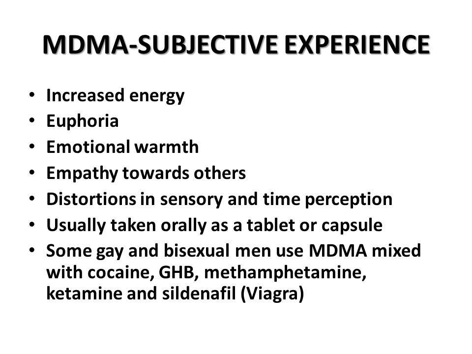 MDMA-SUBJECTIVE EXPERIENCE Increased energy Euphoria Emotional warmth Empathy towards others Distortions in sensory and time perception Usually taken orally as a tablet or capsule Some gay and bisexual men use MDMA mixed with cocaine, GHB, methamphetamine, ketamine and sildenafil (Viagra)