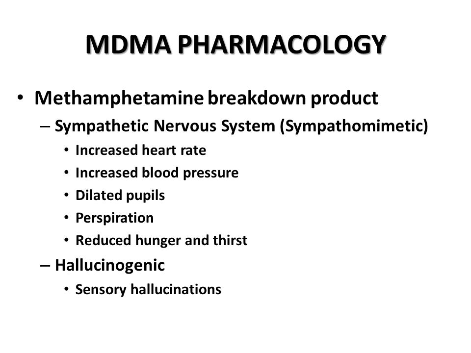 MDMA PHARMACOLOGY Methamphetamine breakdown product – Sympathetic Nervous System (Sympathomimetic) Increased heart rate Increased blood pressure Dilated pupils Perspiration Reduced hunger and thirst – Hallucinogenic Sensory hallucinations