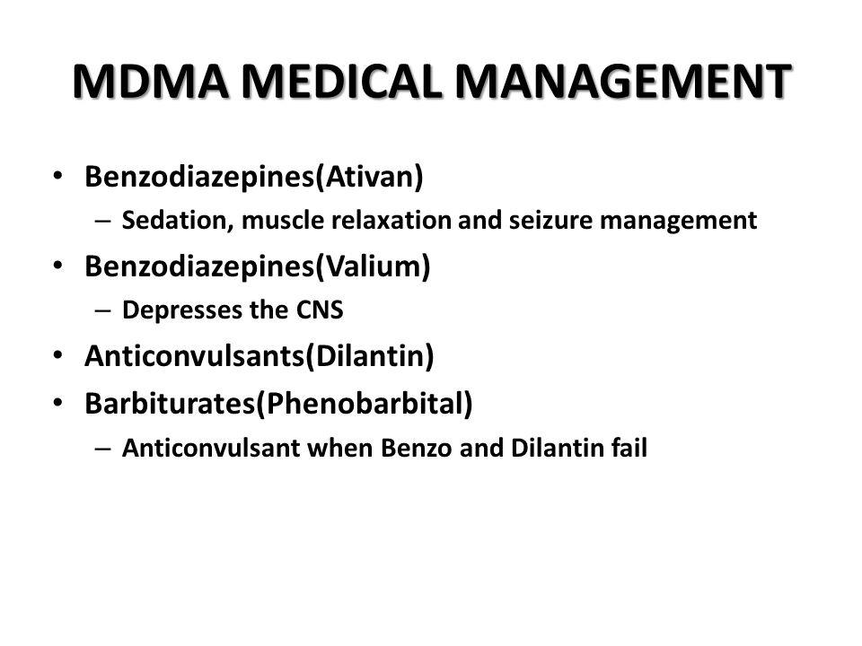 MDMA MEDICAL MANAGEMENT Benzodiazepines(Ativan) – Sedation, muscle relaxation and seizure management Benzodiazepines(Valium) – Depresses the CNS Anticonvulsants(Dilantin) Barbiturates(Phenobarbital) – Anticonvulsant when Benzo and Dilantin fail