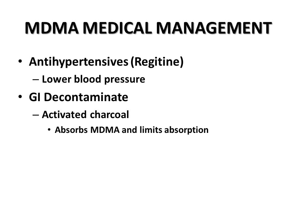 MDMA MEDICAL MANAGEMENT Antihypertensives (Regitine) – Lower blood pressure GI Decontaminate – Activated charcoal Absorbs MDMA and limits absorption
