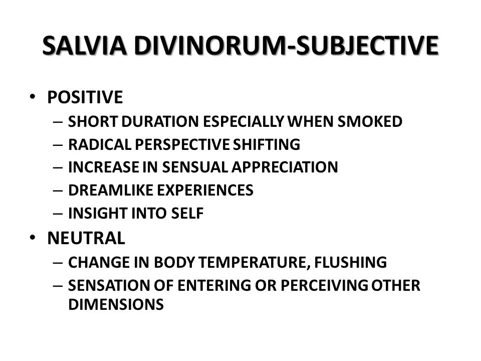 SALVIA DIVINORUM-SUBJECTIVE POSITIVE – SHORT DURATION ESPECIALLY WHEN SMOKED – RADICAL PERSPECTIVE SHIFTING – INCREASE IN SENSUAL APPRECIATION – DREAMLIKE EXPERIENCES – INSIGHT INTO SELF NEUTRAL – CHANGE IN BODY TEMPERATURE, FLUSHING – SENSATION OF ENTERING OR PERCEIVING OTHER DIMENSIONS