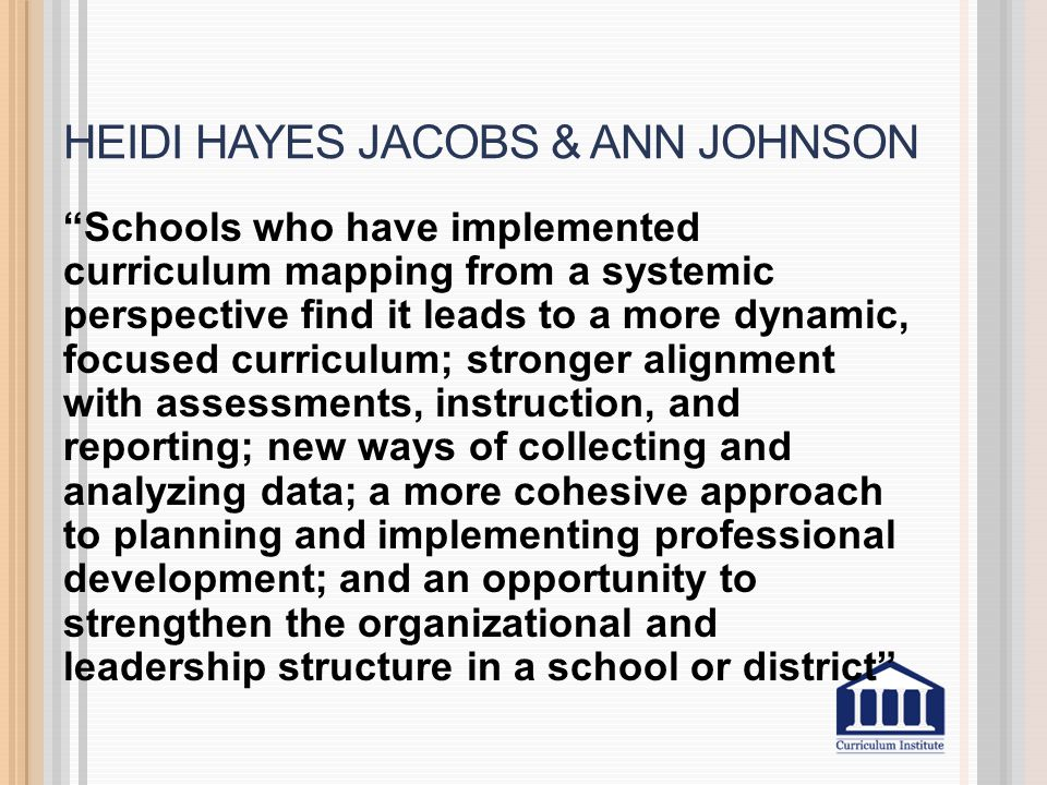 "HEIDI HAYES JACOBS & ANN JOHNSON ""Schools who have implemented curriculum mapping from a systemic perspective find it leads to a more dynamic, focused"