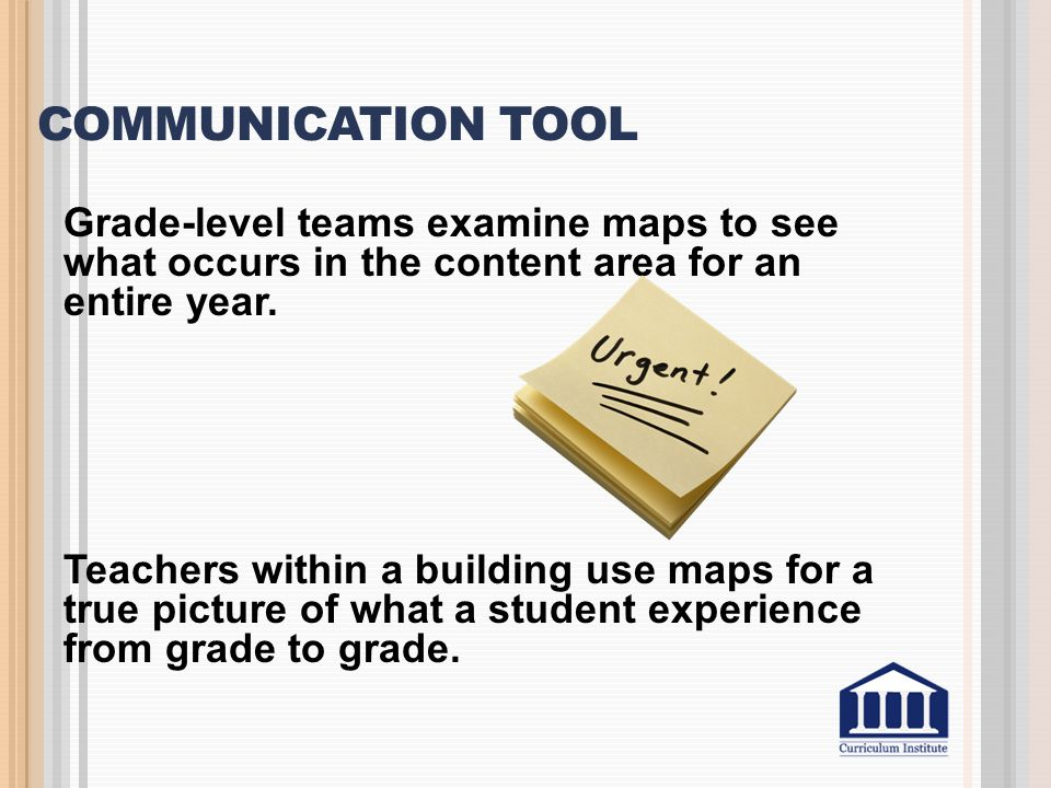 COMMUNICATION TOOL Grade-level teams examine maps to see what occurs in the content area for an entire year. Teachers within a building use maps for a