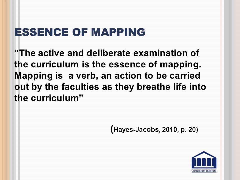 "ESSENCE OF MAPPING ""The active and deliberate examination of the curriculum is the essence of mapping. Mapping is a verb, an action to be carried out"