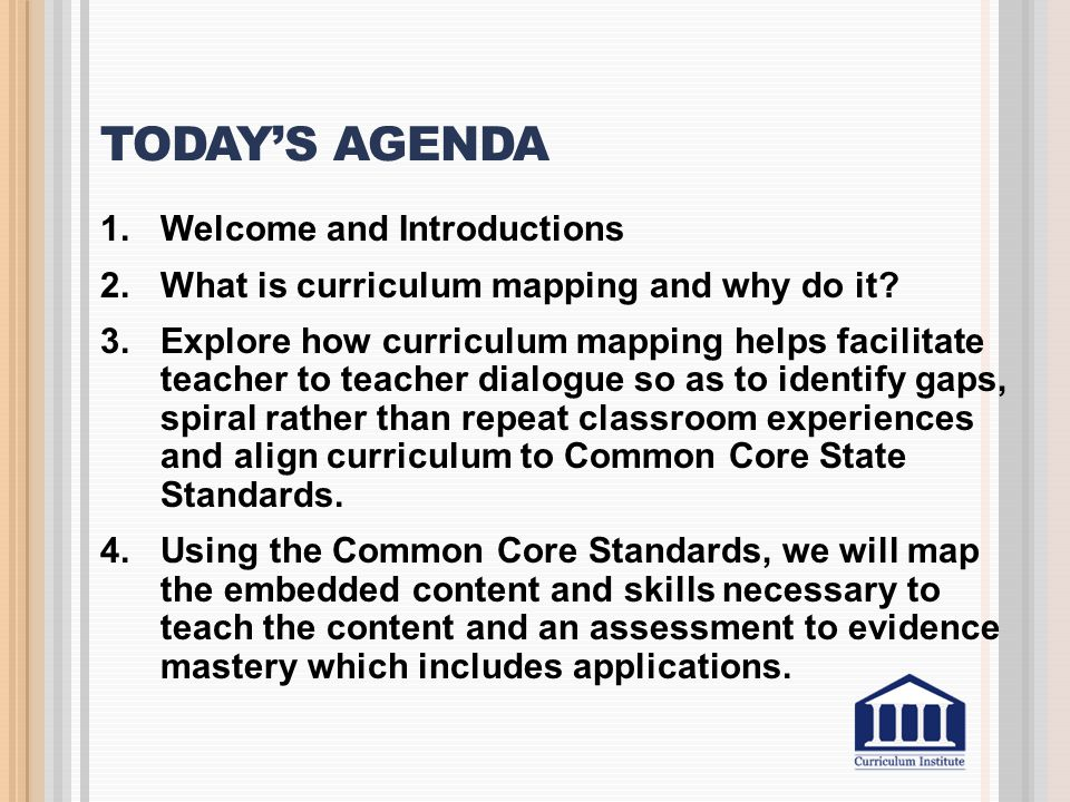 TODAY'S AGENDA 1.Welcome and Introductions 2.What is curriculum mapping and why do it? 3.Explore how curriculum mapping helps facilitate teacher to te