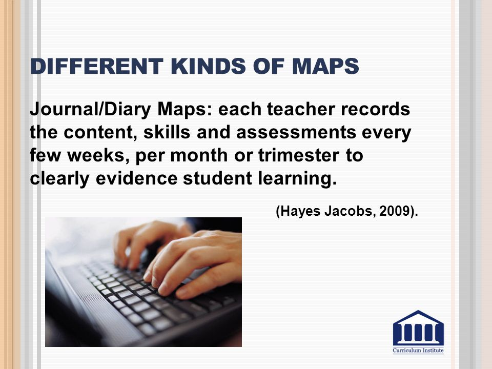 DIFFERENT KINDS OF MAPS Journal/Diary Maps: each teacher records the content, skills and assessments every few weeks, per month or trimester to clearl