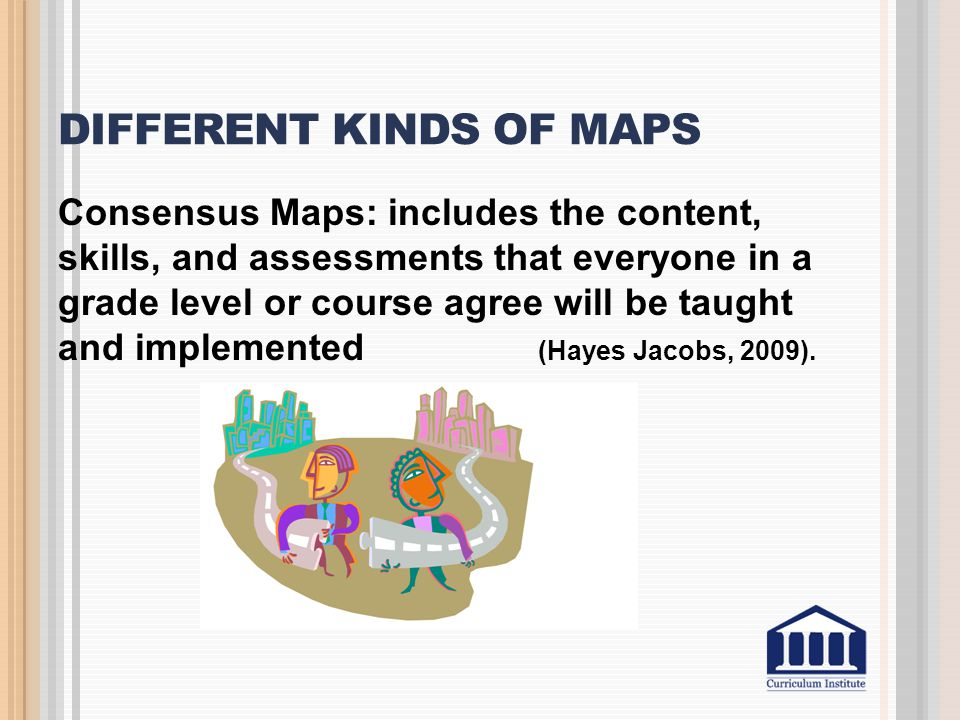 DIFFERENT KINDS OF MAPS Consensus Maps: includes the content, skills, and assessments that everyone in a grade level or course agree will be taught an
