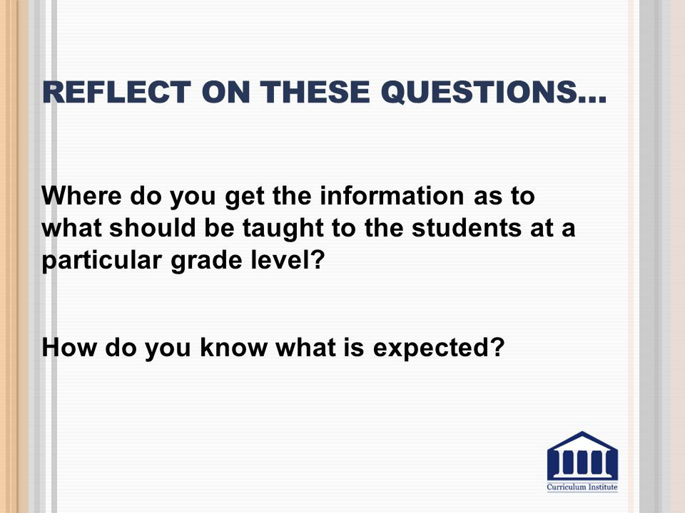 REFLECT ON THESE QUESTIONS… Where do you get the information as to what should be taught to the students at a particular grade level? How do you know