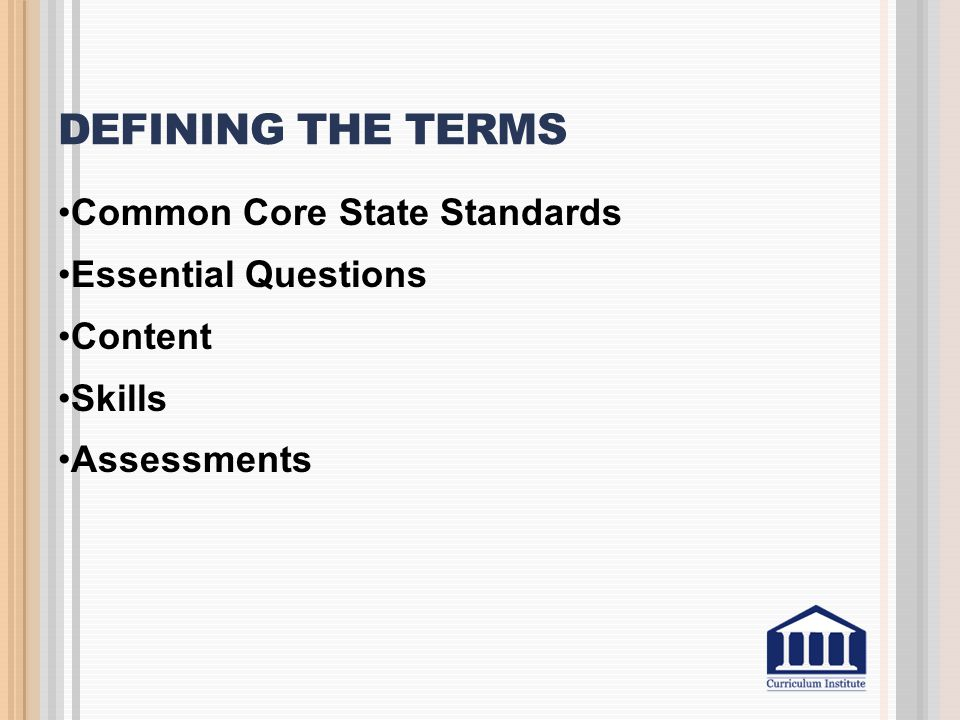 DEFINING THE TERMS Common Core State Standards Essential Questions Content Skills Assessments
