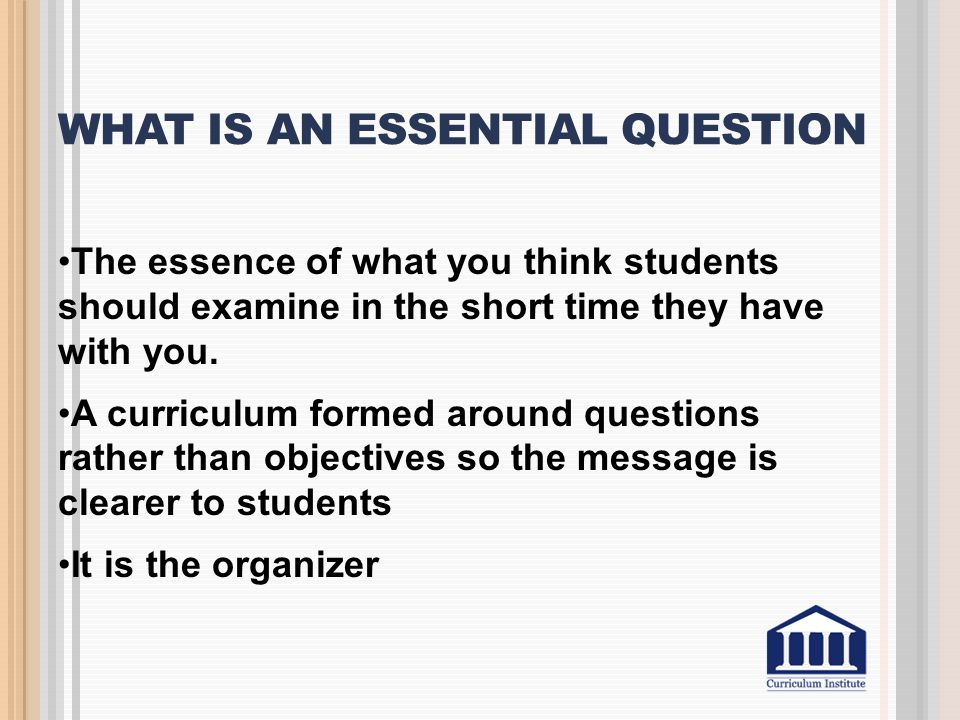 WHAT IS AN ESSENTIAL QUESTION The essence of what you think students should examine in the short time they have with you. A curriculum formed around q