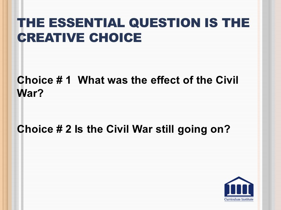 THE ESSENTIAL QUESTION IS THE CREATIVE CHOICE Choice # 1 What was the effect of the Civil War? Choice # 2 Is the Civil War still going on?