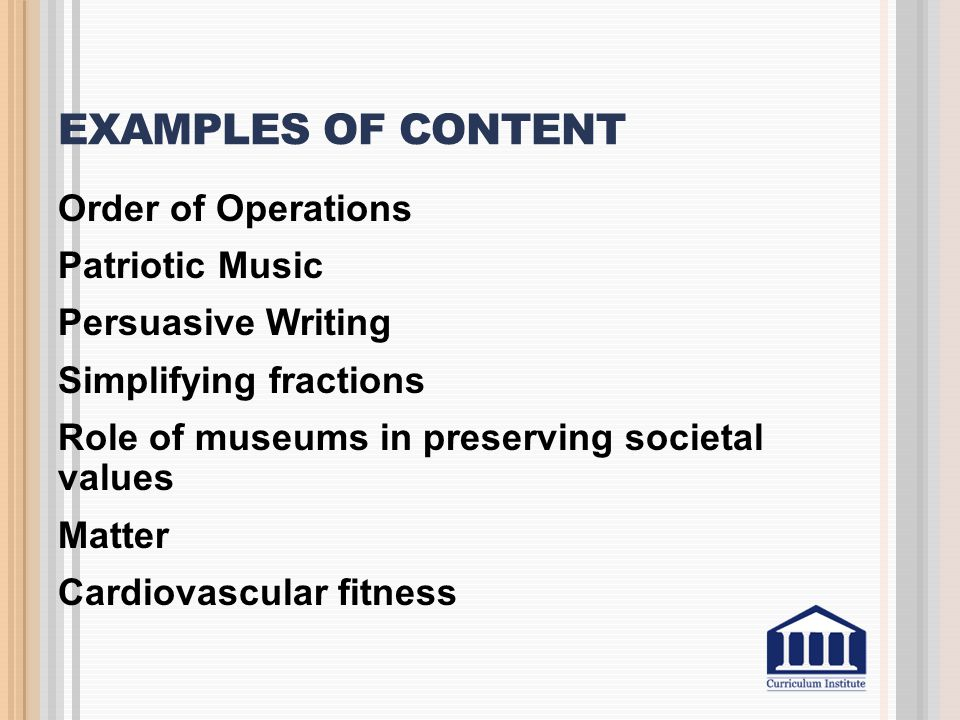EXAMPLES OF CONTENT Order of Operations Patriotic Music Persuasive Writing Simplifying fractions Role of museums in preserving societal values Matter