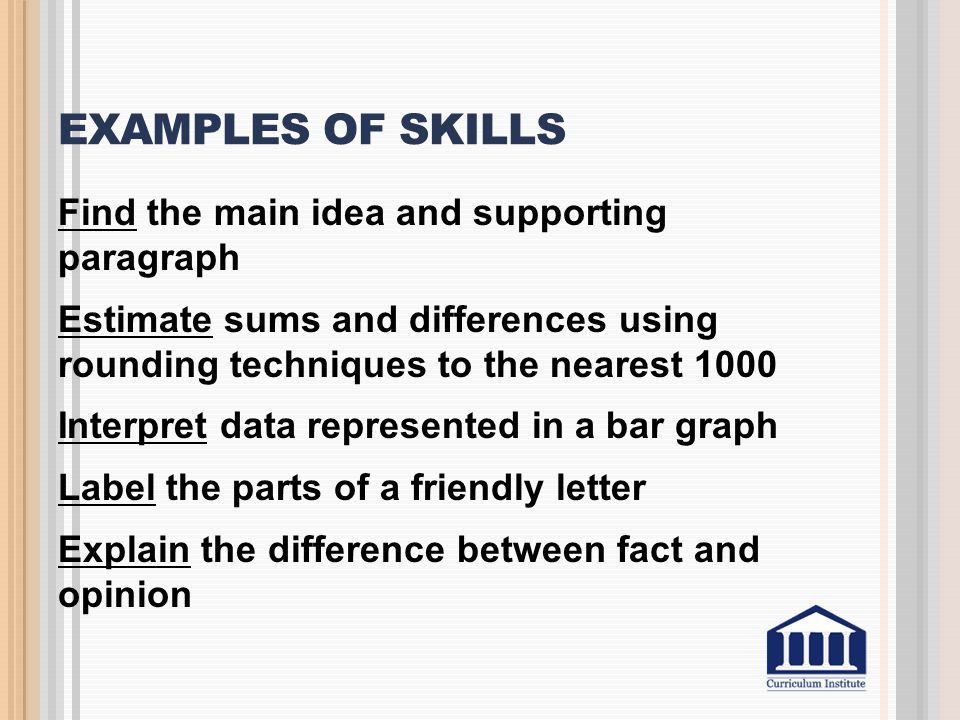 EXAMPLES OF SKILLS Find the main idea and supporting paragraph Estimate sums and differences using rounding techniques to the nearest 1000 Interpret d