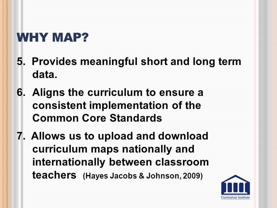 WHY MAP? 5. Provides meaningful short and long term data. 6.Aligns the curriculum to ensure a consistent implementation of the Common Core Standards 7
