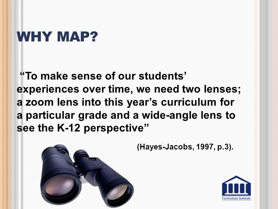 "WHY MAP? ""To make sense of our students' experiences over time, we need two lenses; a zoom lens into this year's curriculum for a particular grade and"