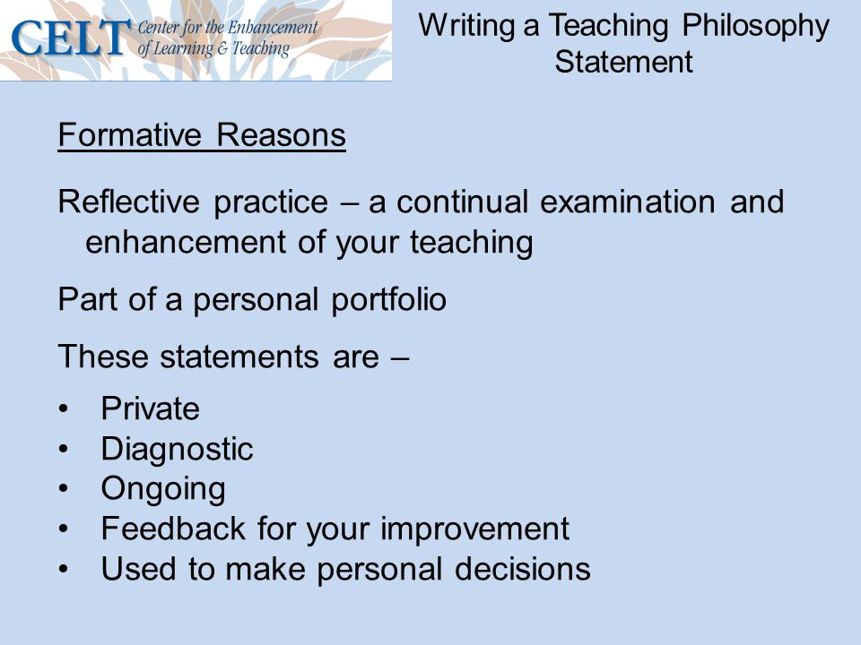 Writing a Teaching Philosophy Statement Reflective practice – a continual examination and enhancement of your teaching Part of a personal portfolio These statements are – Private Diagnostic Ongoing Feedback for your improvement Used to make personal decisions Formative Reasons