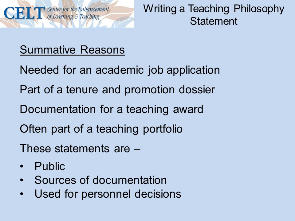 Writing a Teaching Philosophy Statement Needed for an academic job application Part of a tenure and promotion dossier Documentation for a teaching award Often part of a teaching portfolio These statements are – Public Sources of documentation Used for personnel decisions Summative Reasons