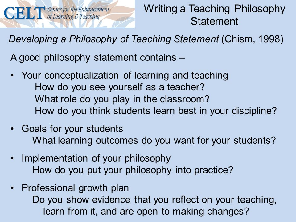 Writing a Teaching Philosophy Statement Developing a Philosophy of Teaching Statement (Chism, 1998) A good philosophy statement contains – Your conceptualization of learning and teaching How do you see yourself as a teacher.