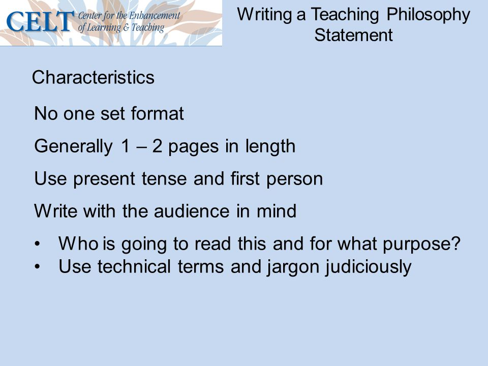 Writing a Teaching Philosophy Statement Characteristics No one set format Generally 1 – 2 pages in length Use present tense and first person Write wit