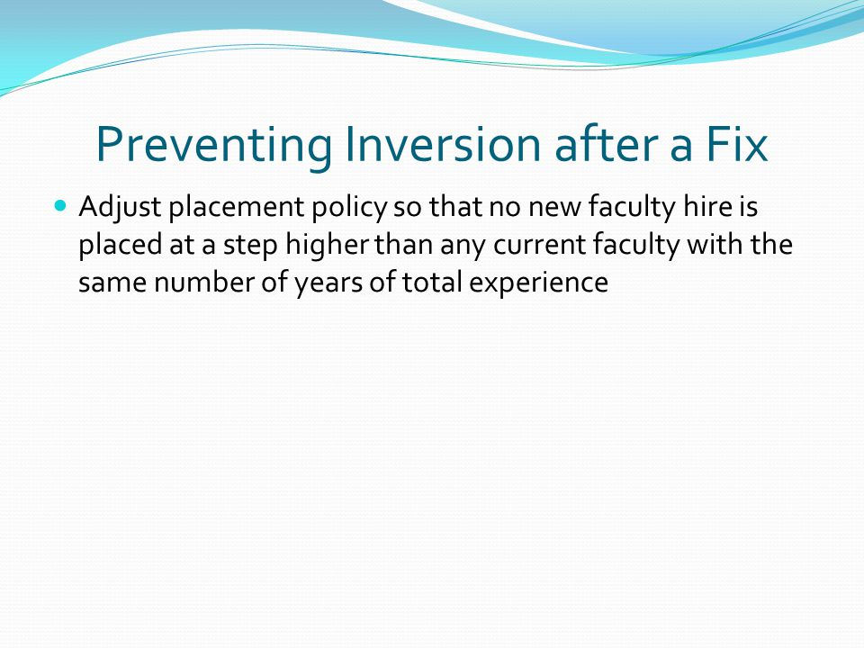 Preventing Inversion after a Fix Adjust placement policy so that no new faculty hire is placed at a step higher than any current faculty with the same number of years of total experience