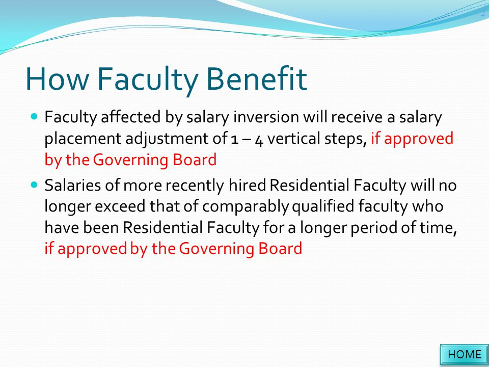 How Faculty Benefit Faculty affected by salary inversion will receive a salary placement adjustment of 1 – 4 vertical steps, if approved by the Governing Board Salaries of more recently hired Residential Faculty will no longer exceed that of comparably qualified faculty who have been Residential Faculty for a longer period of time, if approved by the Governing Board HOME 2