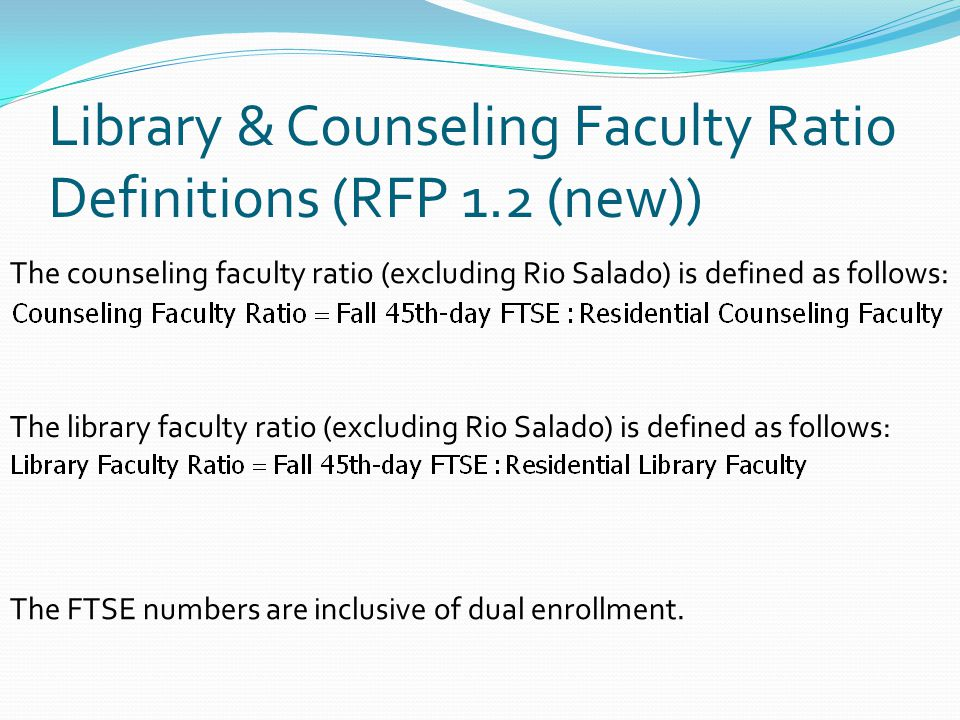 Library & Counseling Faculty Ratio Definitions (RFP 1.2 (new)) The counseling faculty ratio (excluding Rio Salado) is defined as follows: The library faculty ratio (excluding Rio Salado) is defined as follows: The FTSE numbers are inclusive of dual enrollment.