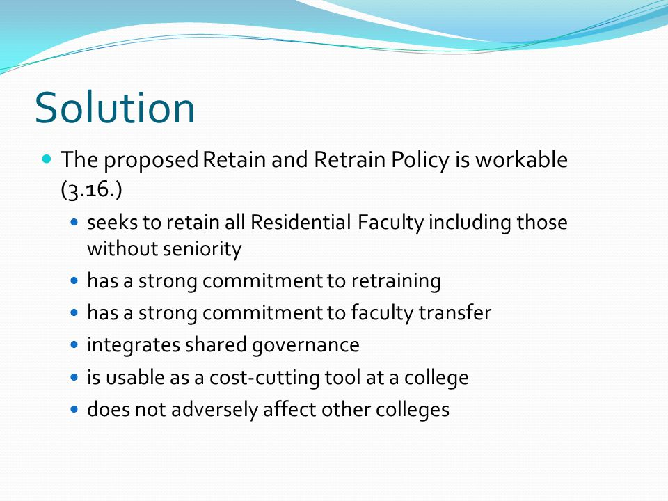 Solution The proposed Retain and Retrain Policy is workable (3.16.) seeks to retain all Residential Faculty including those without seniority has a strong commitment to retraining has a strong commitment to faculty transfer integrates shared governance is usable as a cost-cutting tool at a college does not adversely affect other colleges