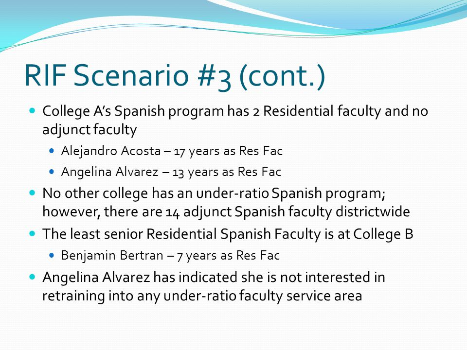 RIF Scenario #3 (cont.) College A's Spanish program has 2 Residential faculty and no adjunct faculty Alejandro Acosta – 17 years as Res Fac Angelina Alvarez – 13 years as Res Fac No other college has an under-ratio Spanish program; however, there are 14 adjunct Spanish faculty districtwide The least senior Residential Spanish Faculty is at College B Benjamin Bertran – 7 years as Res Fac Angelina Alvarez has indicated she is not interested in retraining into any under-ratio faculty service area