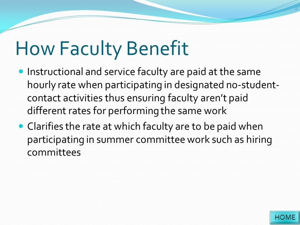 How Faculty Benefit Instructional and service faculty are paid at the same hourly rate when participating in designated no-student- contact activities thus ensuring faculty aren't paid different rates for performing the same work Clarifies the rate at which faculty are to be paid when participating in summer committee work such as hiring committees HOME 2