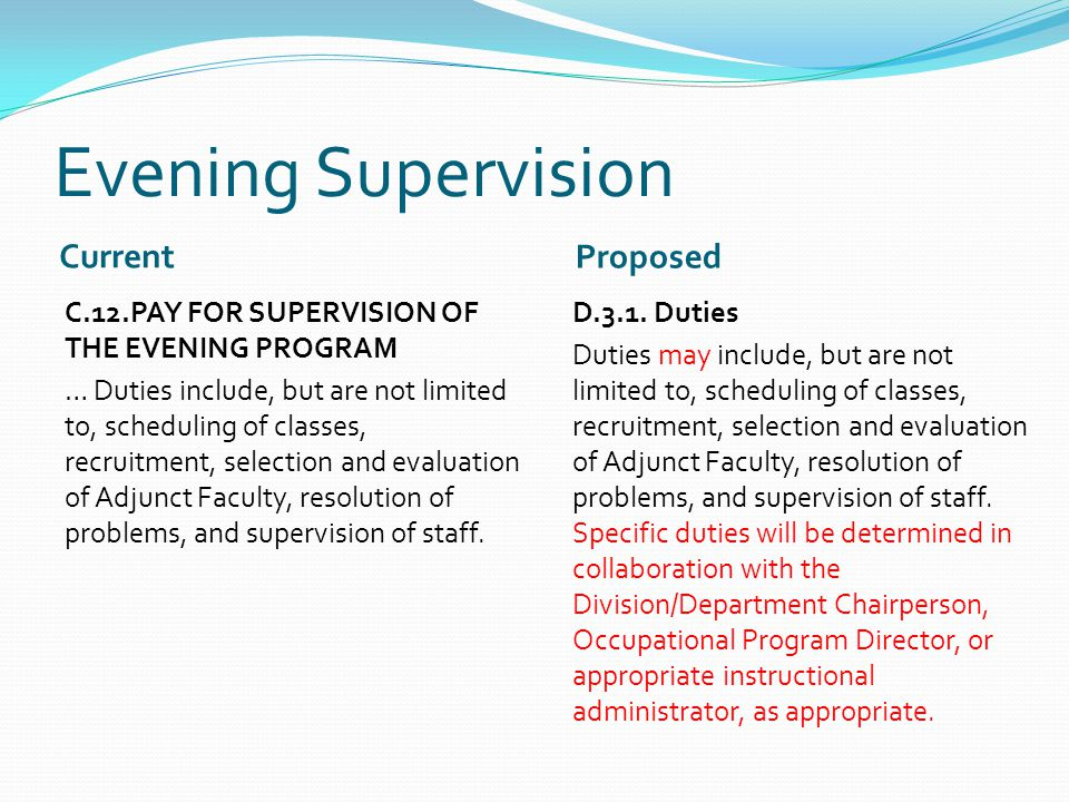 Evening Supervision Current Proposed C.12.PAY FOR SUPERVISION OF THE EVENING PROGRAM … Duties include, but are not limited to, scheduling of classes, recruitment, selection and evaluation of Adjunct Faculty, resolution of problems, and supervision of staff.
