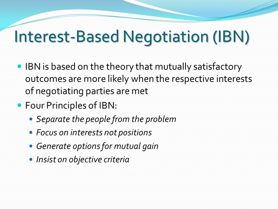 Interest-Based Negotiation (IBN) IBN is based on the theory that mutually satisfactory outcomes are more likely when the respective interests of negotiating parties are met Four Principles of IBN: Separate the people from the problem Focus on interests not positions Generate options for mutual gain Insist on objective criteria