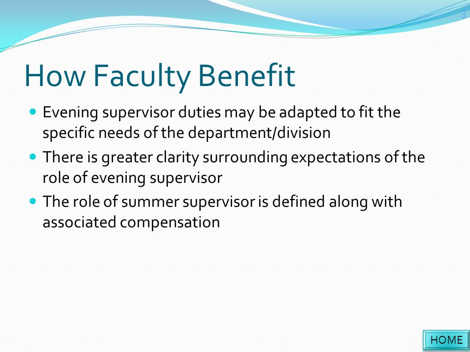 How Faculty Benefit Evening supervisor duties may be adapted to fit the specific needs of the department/division There is greater clarity surrounding expectations of the role of evening supervisor The role of summer supervisor is defined along with associated compensation HOME 3