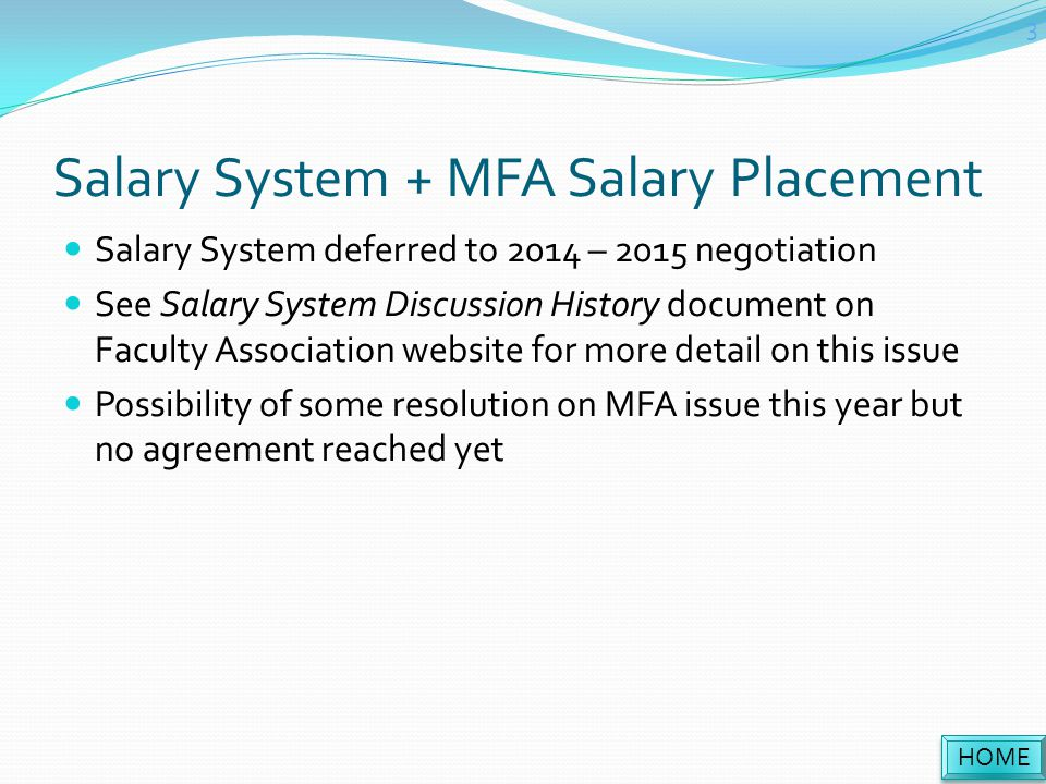 Salary System + MFA Salary Placement Salary System deferred to 2014 – 2015 negotiation See Salary System Discussion History document on Faculty Association website for more detail on this issue Possibility of some resolution on MFA issue this year but no agreement reached yet HOME 3