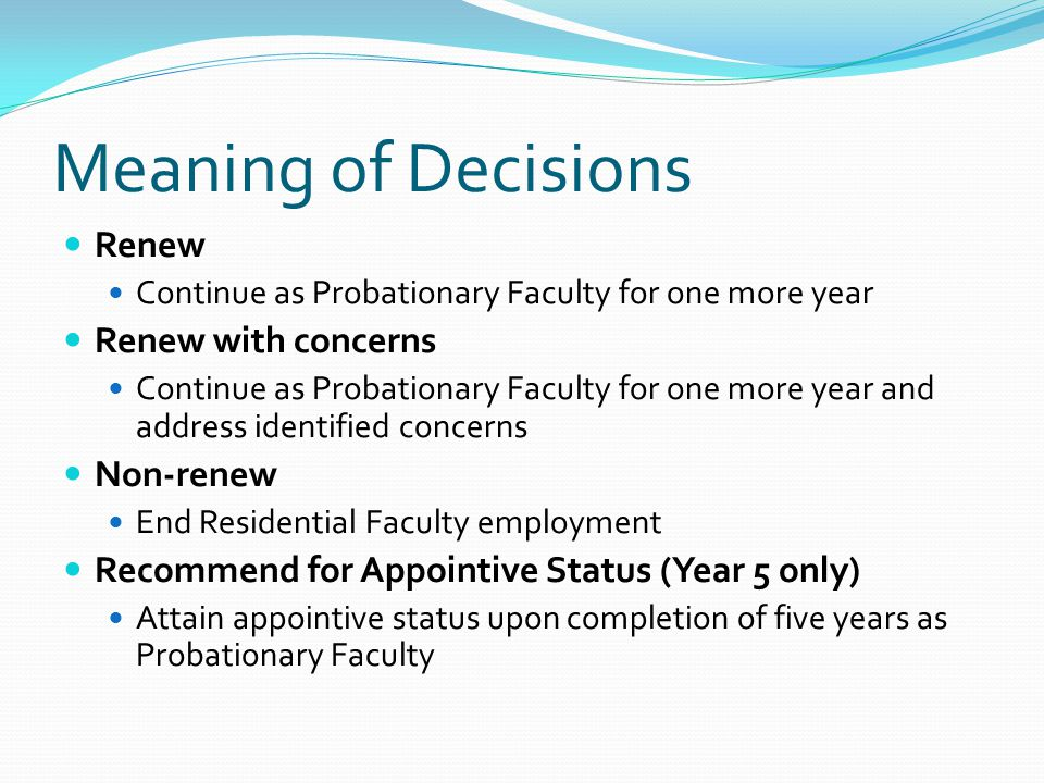 Meaning of Decisions Renew Continue as Probationary Faculty for one more year Renew with concerns Continue as Probationary Faculty for one more year and address identified concerns Non-renew End Residential Faculty employment Recommend for Appointive Status (Year 5 only) Attain appointive status upon completion of five years as Probationary Faculty