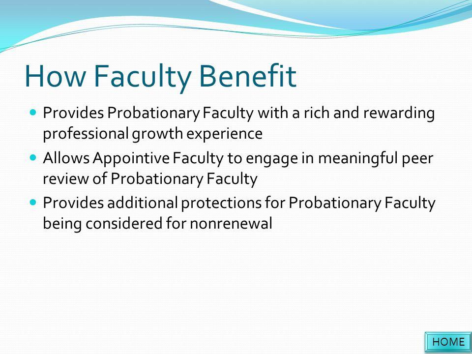 How Faculty Benefit Provides Probationary Faculty with a rich and rewarding professional growth experience Allows Appointive Faculty to engage in meaningful peer review of Probationary Faculty Provides additional protections for Probationary Faculty being considered for nonrenewal HOME